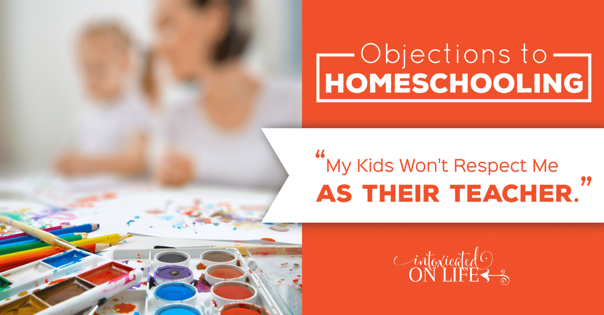 ObjectionsToHomeschooling-MyKidsWontRespectMeAsTheirTeacher-FB