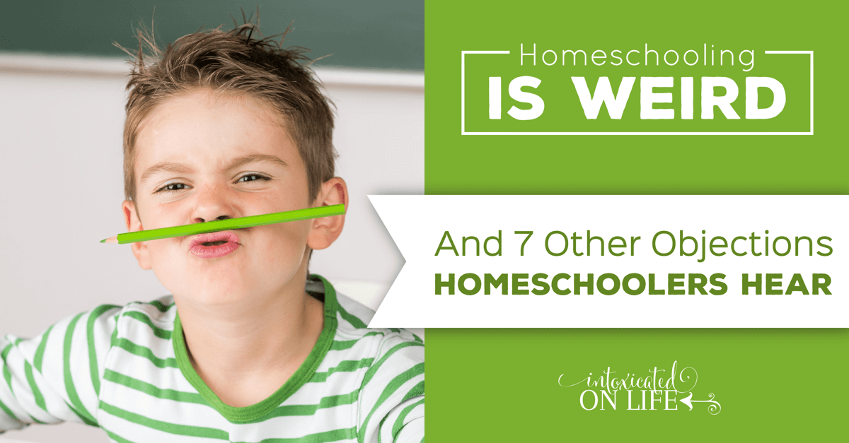 Homeschooling Is Weird And 7 Other Objections To Homeschooling