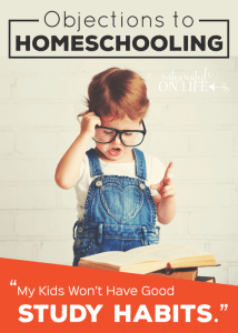 """Objections to Homeschooling: """"My kids won't have good study habits."""""""