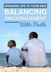 Speaking Life to Your Kids: Balancing Encouragement with Truth