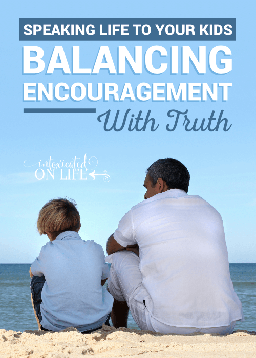 Speaking Life To Your Kids Balancing Encourangement With Truth