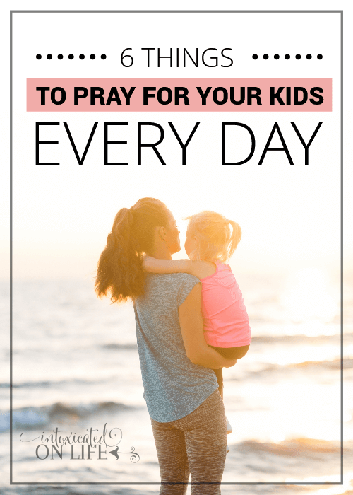 6 T Hings To Pray For Your Kids Everyday