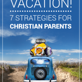 Don't Forget Jesus on Your Vacation! 7 Strategies for Christian Parents
