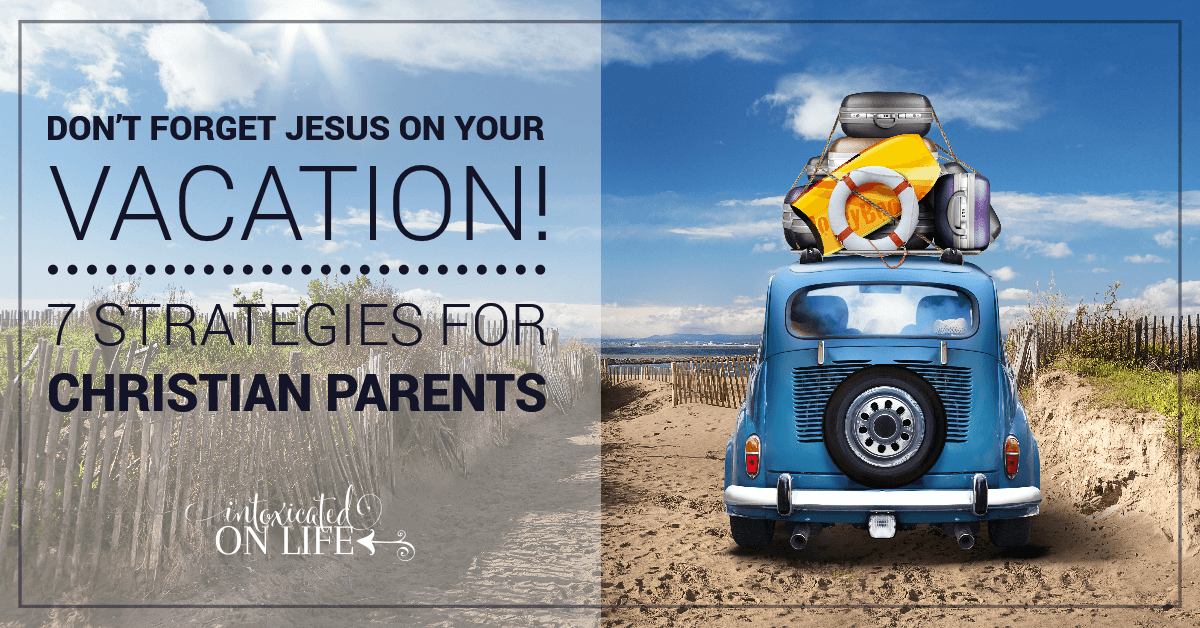 Dont Forget Jesus On Your Vacation 7 Strategies For Christian Parents