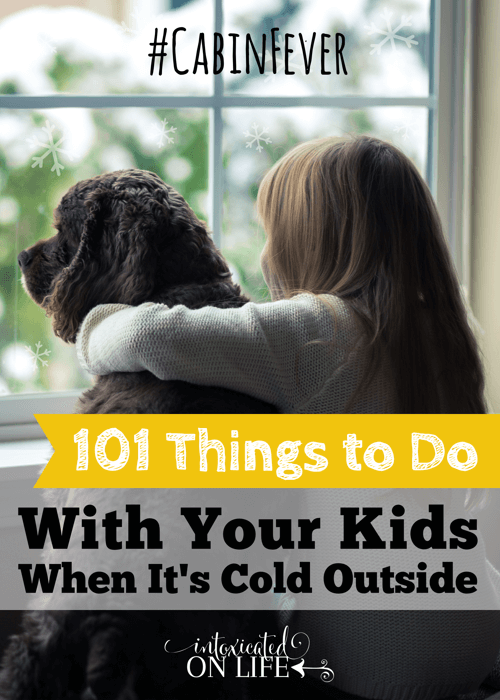 101 Things To Do With Your Kids When Its Cold Outside #CabinFever