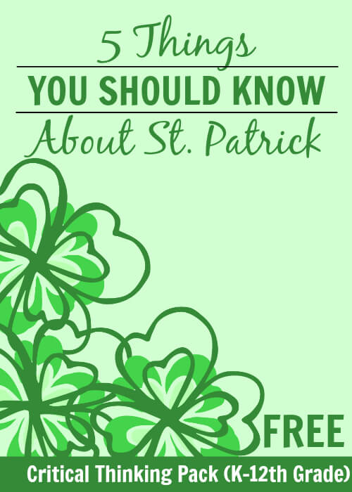 5 Things You Should Know About St. Patrick - with an AWESOME critical thinking pack you can use with your kids K-12th grade!