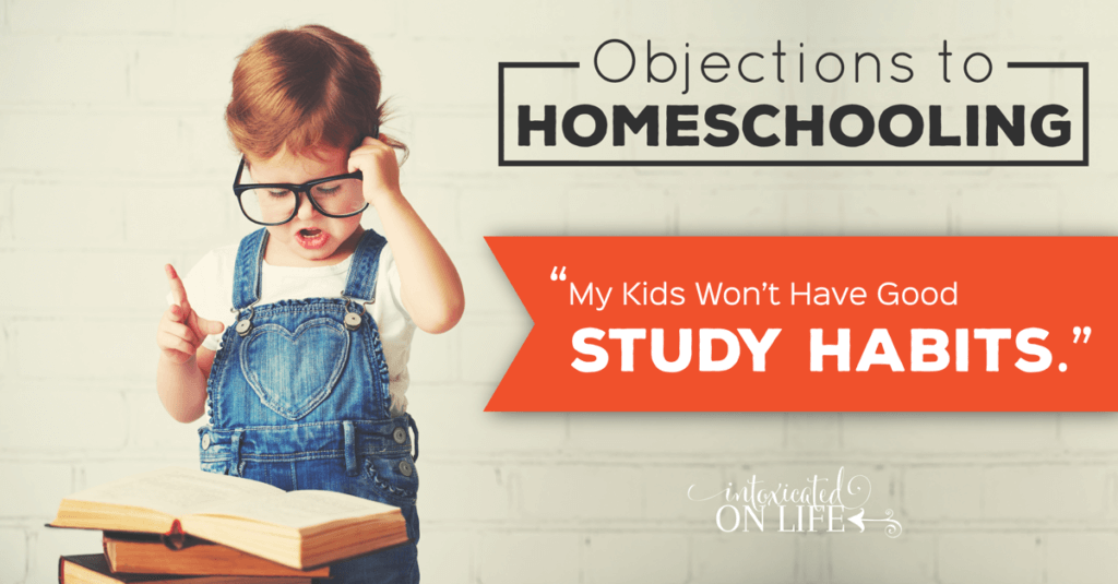 ObjectionsToHomeschooling-MyKidsWontHaveGoodStudyHabits-FB