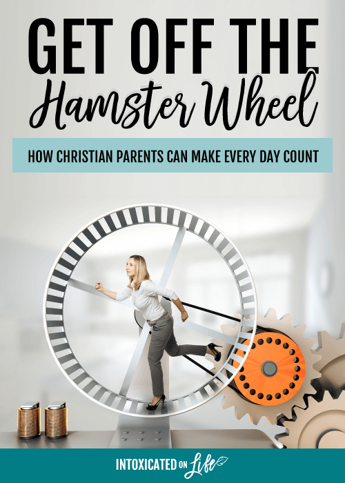 Get Off The Hamster Wheel How Christian Parents Can Make Every Day Count